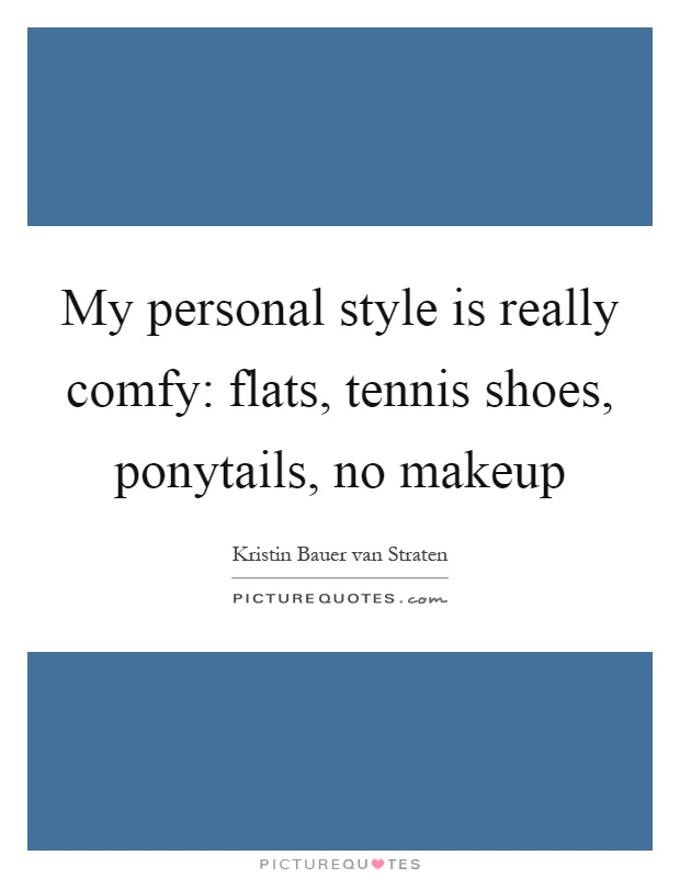 My personal style is really comfy: flats, tennis shoes, ponytails, no makeup Picture Quote #1