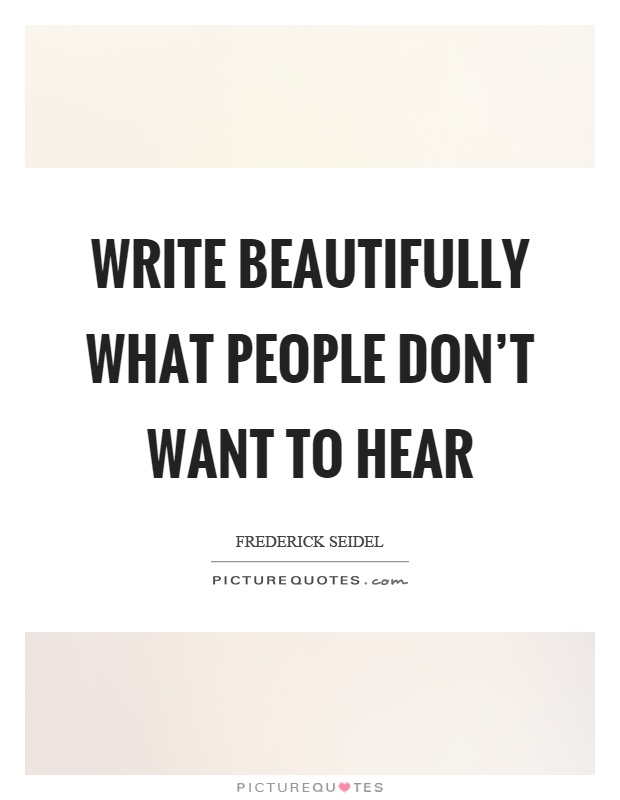 Write beautifully what people don't want to hear Picture Quote #1