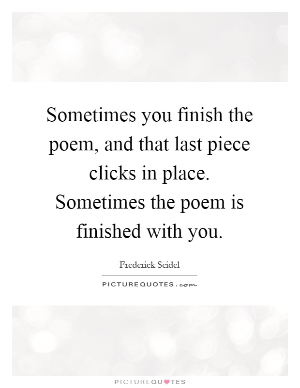 Sometimes you finish the poem, and that last piece clicks in place. Sometimes the poem is finished with you Picture Quote #1