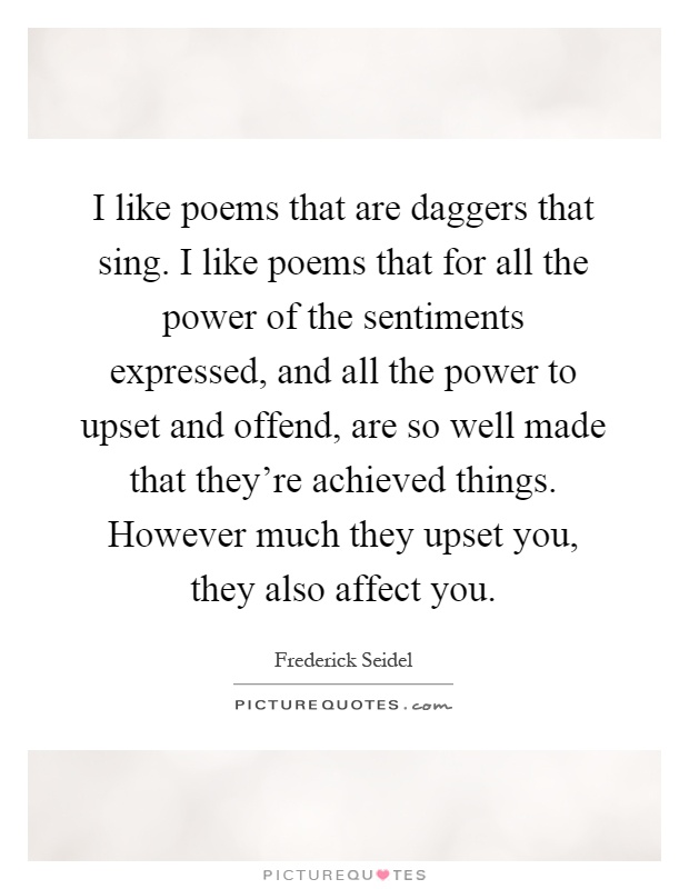 I like poems that are daggers that sing. I like poems that for all the power of the sentiments expressed, and all the power to upset and offend, are so well made that they're achieved things. However much they upset you, they also affect you Picture Quote #1