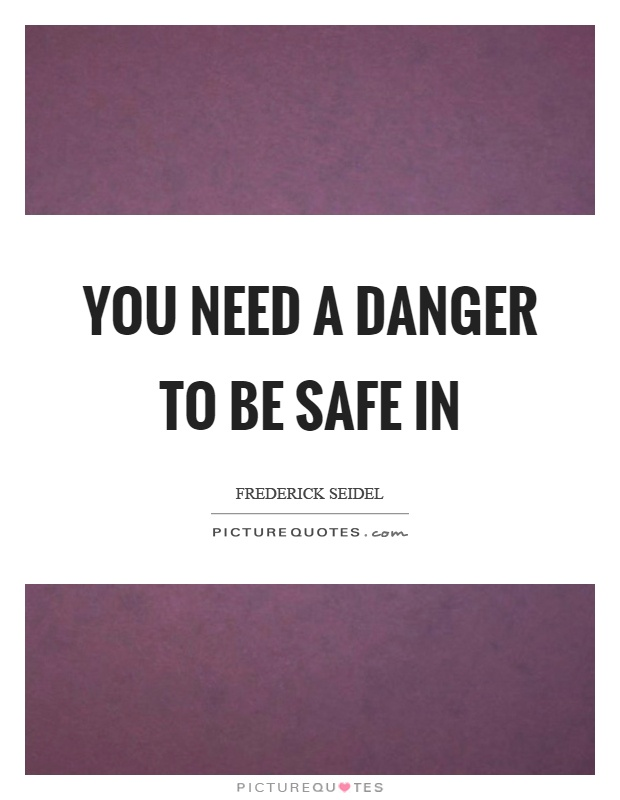 You need a danger to be safe in Picture Quote #1