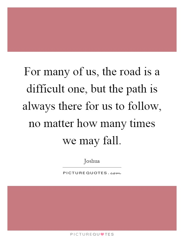 For many of us, the road is a difficult one, but the path is always there for us to follow, no matter how many times we may fall Picture Quote #1