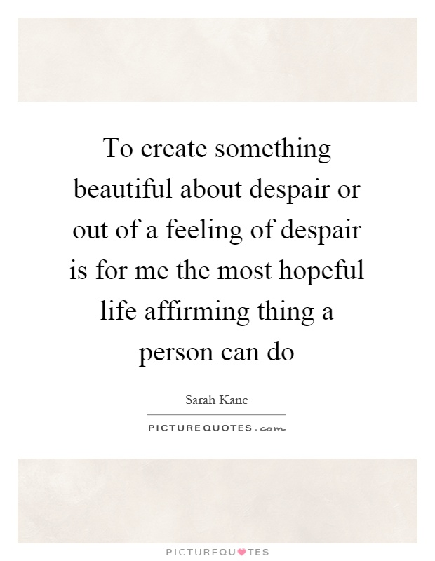To create something beautiful about despair or out of a feeling of despair is for me the most hopeful life affirming thing a person can do Picture Quote #1