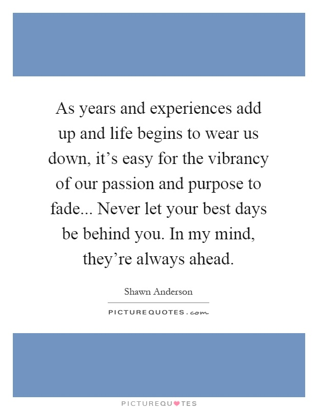 As years and experiences add up and life begins to wear us down, it's easy for the vibrancy of our passion and purpose to fade... Never let your best days be behind you. In my mind, they're always ahead Picture Quote #1