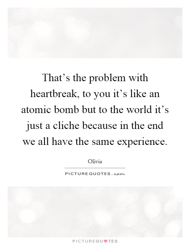 That's the problem with heartbreak, to you it's like an atomic bomb but to the world it's just a cliche because in the end we all have the same experience Picture Quote #1