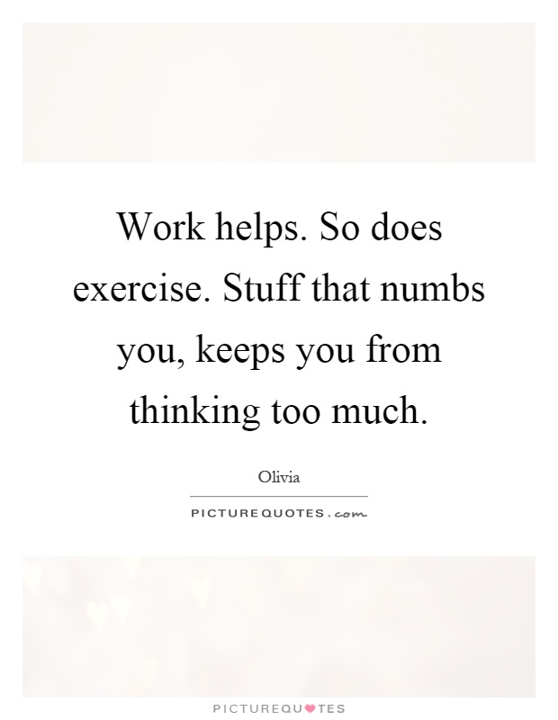 Work helps. So does exercise. Stuff that numbs you, keeps you from thinking too much Picture Quote #1