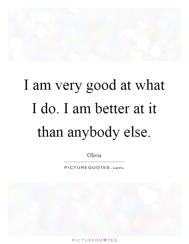 I am very good at what I do. I am better at it than anybody else Picture Quote #1