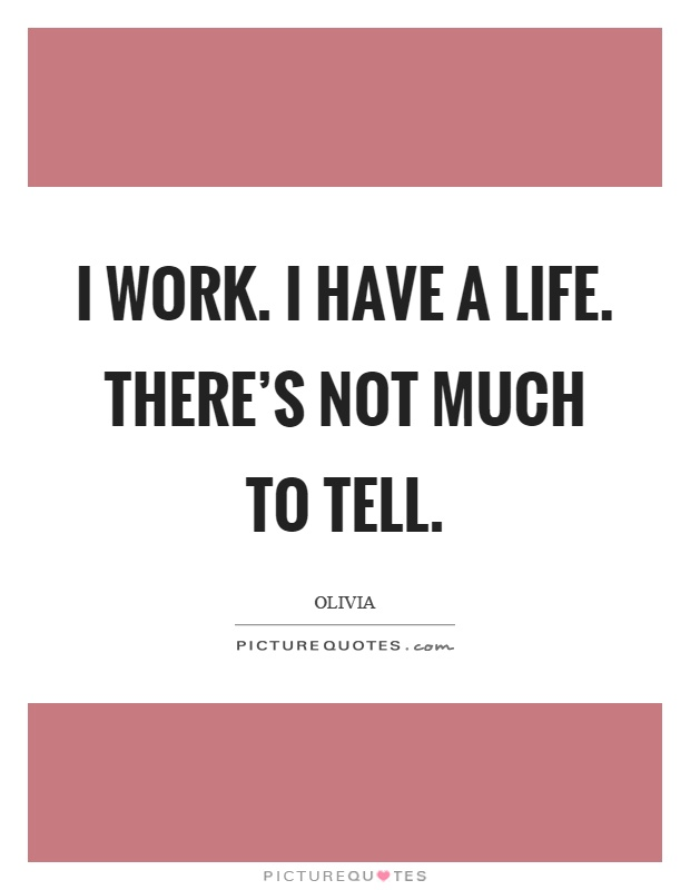 I work. I have a life. There's not much to tell Picture Quote #1