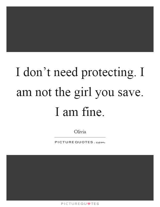 I don't need protecting. I am not the girl you save. I am fine Picture Quote #1