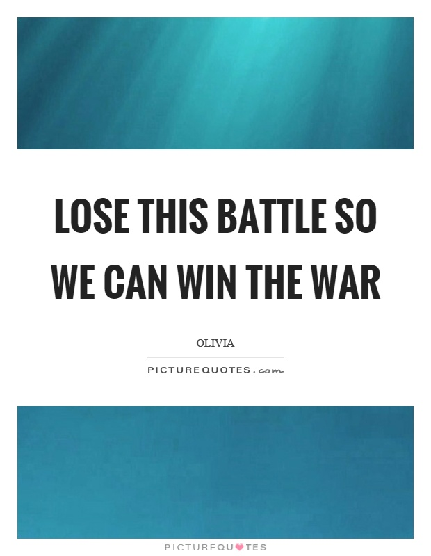 Lose this battle so we can win the war Picture Quote #1