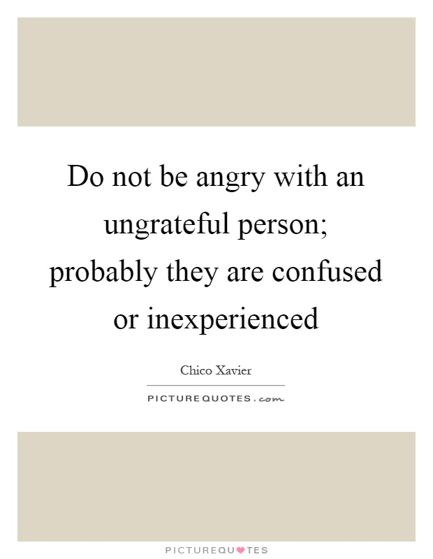 Do not be angry with an ungrateful person; probably they are confused or inexperienced Picture Quote #1