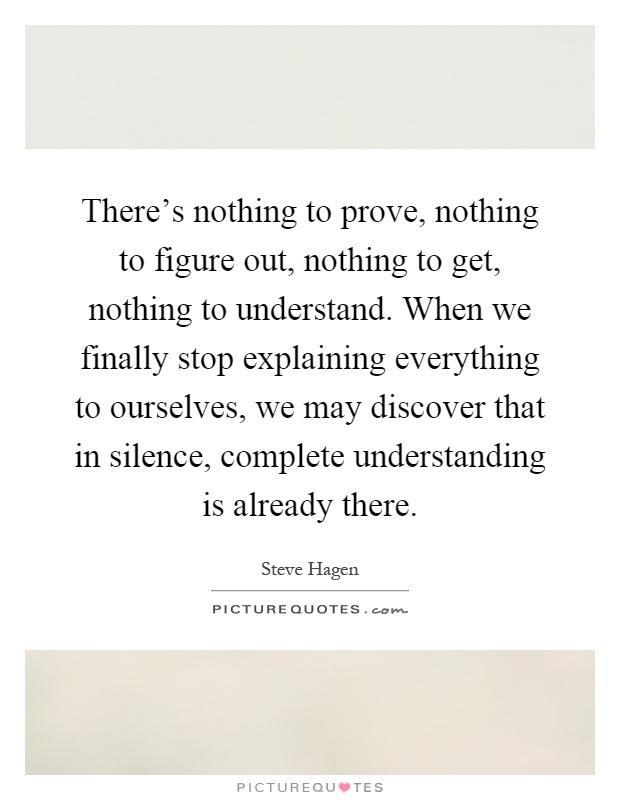 There's nothing to prove, nothing to figure out, nothing to get, nothing to understand. When we finally stop explaining everything to ourselves, we may discover that in silence, complete understanding is already there Picture Quote #1