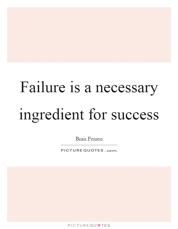 Failure is a necessary ingredient for success Picture Quote #1
