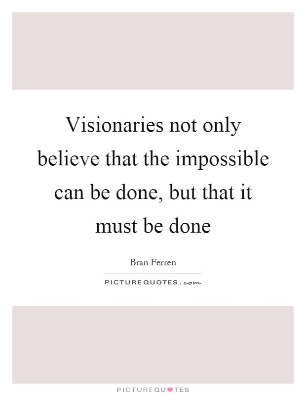 Visionaries not only believe that the impossible can be done, but that it must be done Picture Quote #1