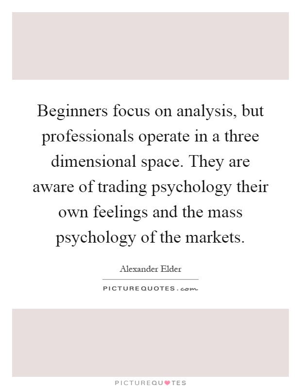 Beginners focus on analysis, but professionals operate in a three dimensional space. They are aware of trading psychology their own feelings and the mass psychology of the markets Picture Quote #1