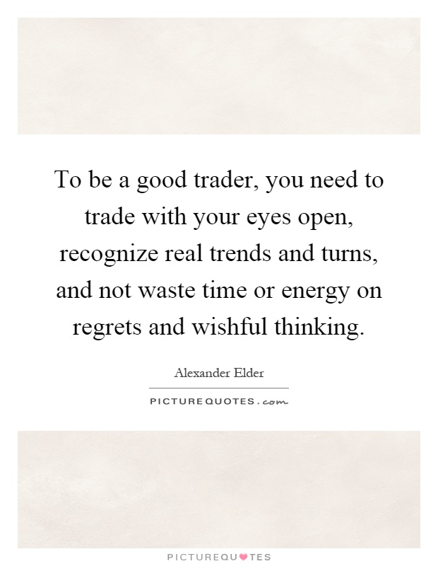 To be a good trader, you need to trade with your eyes open, recognize real trends and turns, and not waste time or energy on regrets and wishful thinking Picture Quote #1