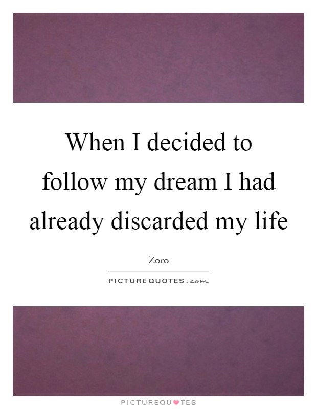 When I decided to follow my dream I had already discarded my life Picture Quote #1