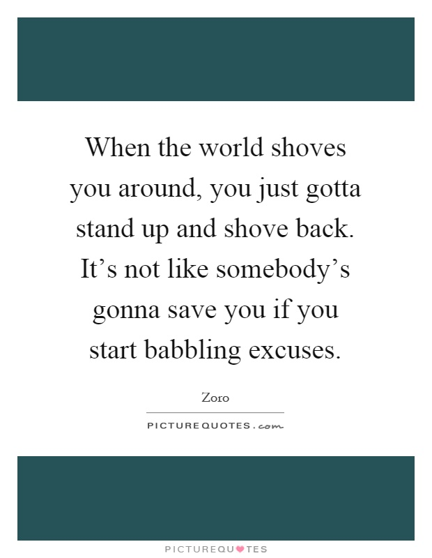 When the world shoves you around, you just gotta stand up and shove back. It's not like somebody's gonna save you if you start babbling excuses Picture Quote #1