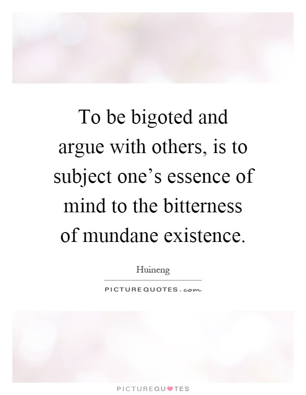 To be bigoted and argue with others, is to subject one's essence of mind to the bitterness of mundane existence Picture Quote #1