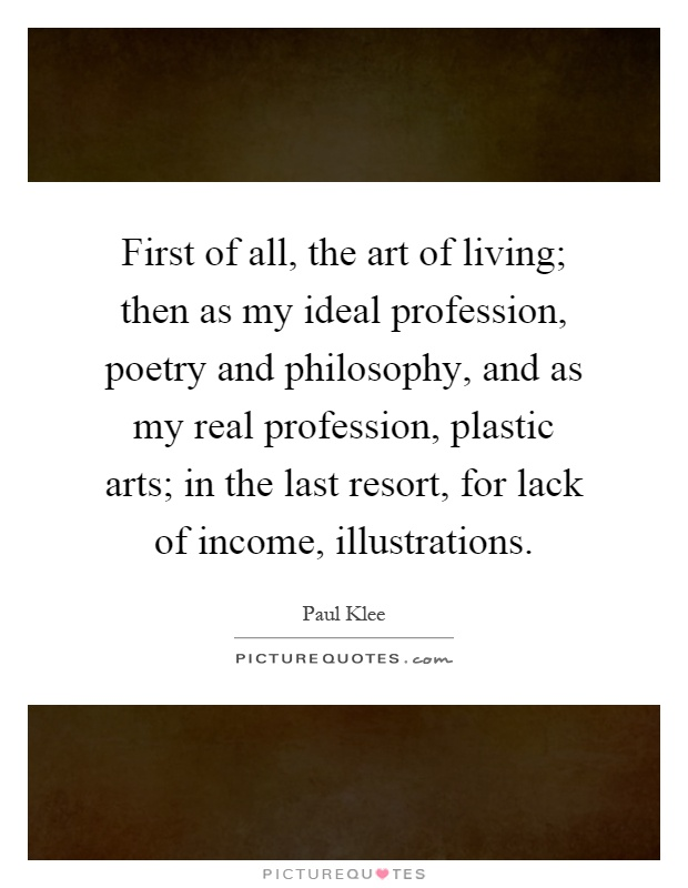 First of all, the art of living; then as my ideal profession, poetry and philosophy, and as my real profession, plastic arts; in the last resort, for lack of income, illustrations Picture Quote #1