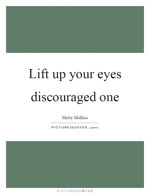 Lift up your eyes discouraged one Picture Quote #1