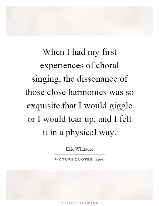 When I had my first experiences of choral singing, the dissonance of those close harmonies was so exquisite that I would giggle or I would tear up, and I felt it in a physical way Picture Quote #1
