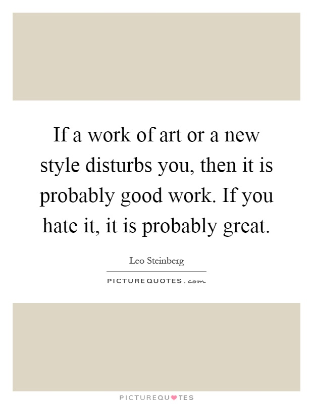 If a work of art or a new style disturbs you, then it is probably good work. If you hate it, it is probably great Picture Quote #1