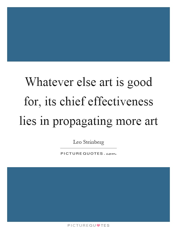 Whatever else art is good for, its chief effectiveness lies in propagating more art Picture Quote #1