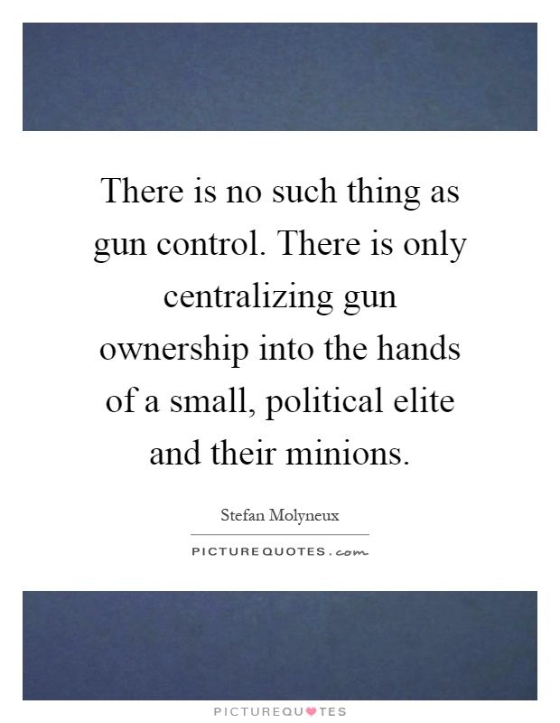 There is no such thing as gun control. There is only centralizing gun ownership into the hands of a small, political elite and their minions Picture Quote #1