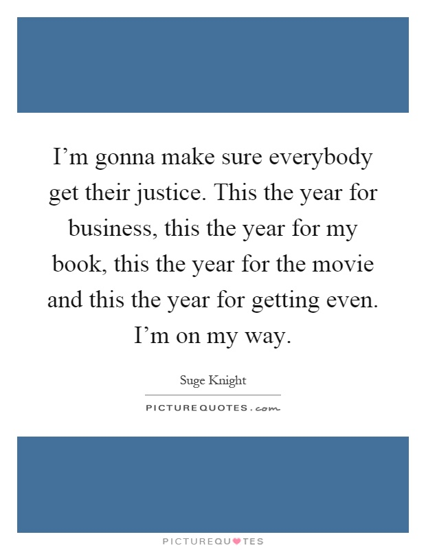 I'm gonna make sure everybody get their justice. This the year for business, this the year for my book, this the year for the movie and this the year for getting even. I'm on my way Picture Quote #1
