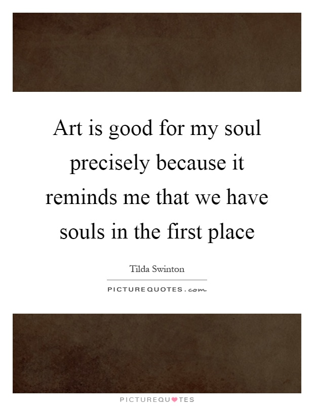 Art is good for my soul precisely because it reminds me that we have souls in the first place Picture Quote #1