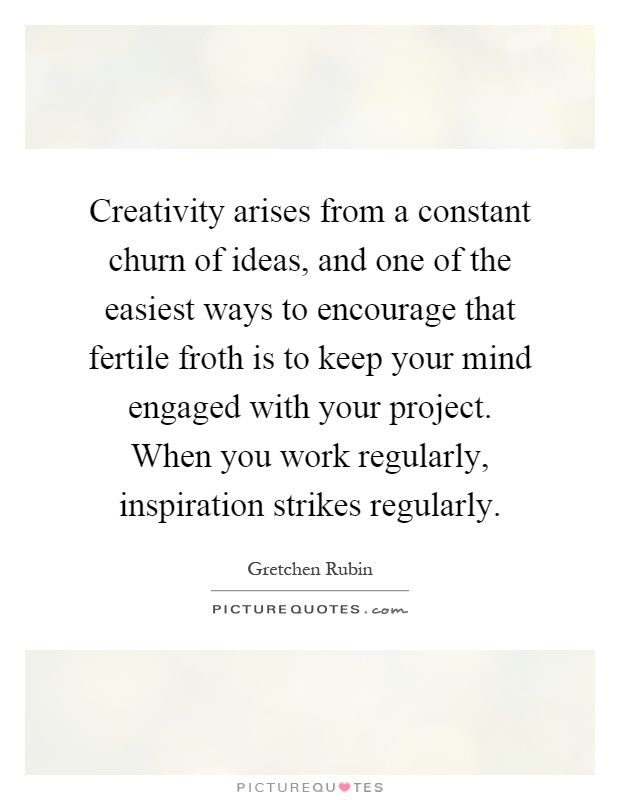 Creativity arises from a constant churn of ideas, and one of the easiest ways to encourage that fertile froth is to keep your mind engaged with your project. When you work regularly, inspiration strikes regularly Picture Quote #1