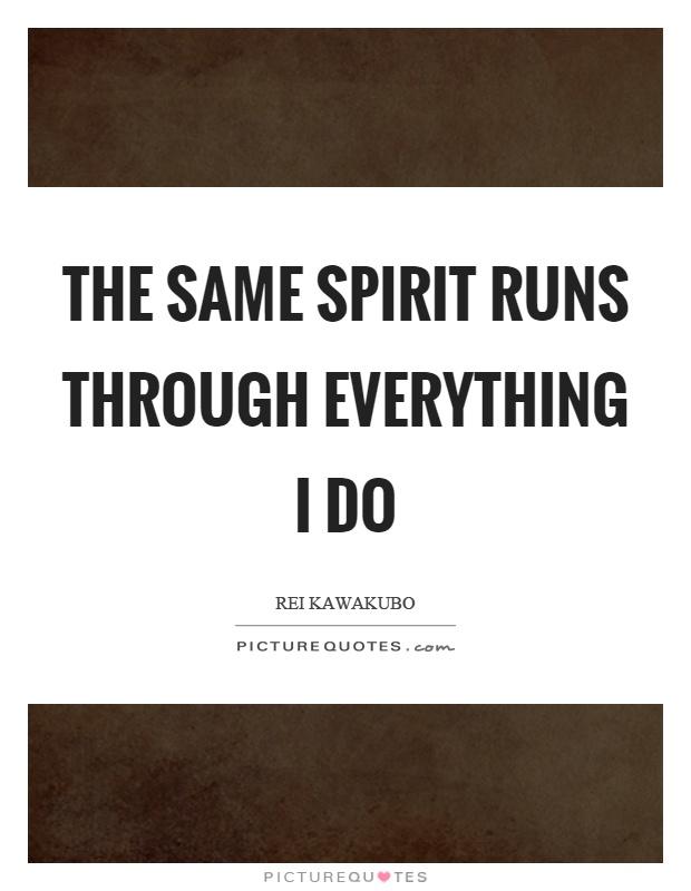 The Same Spirit Runs Through Everything I Do