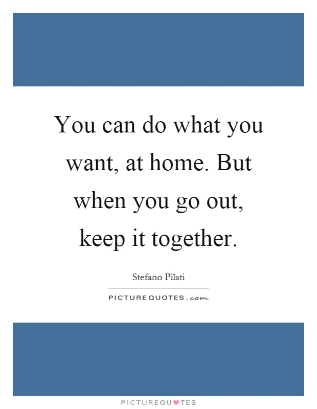 You can do what you want, at home. But when you go out, keep it together Picture Quote #1