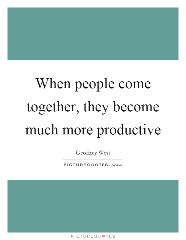 When people come together, they become much more productive Picture Quote #1