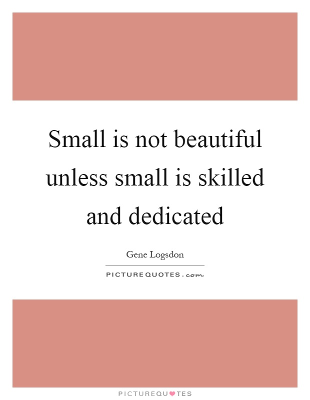 Small is not beautiful unless small is skilled and dedicated Picture Quote #1