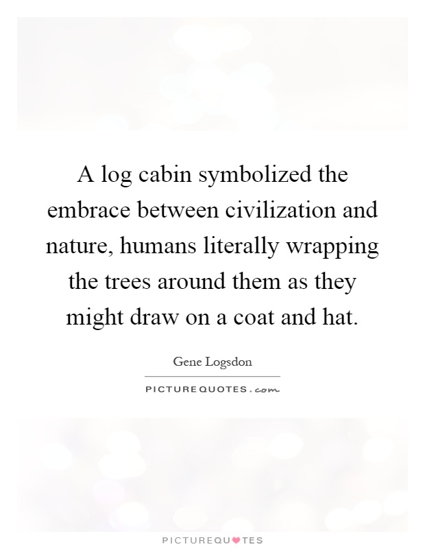 A log cabin symbolized the embrace between civilization and nature, humans literally wrapping the trees around them as they might draw on a coat and hat Picture Quote #1