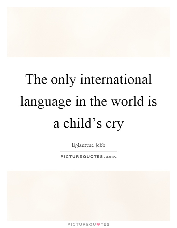 The only international language in the world is a child's cry Picture Quote #1