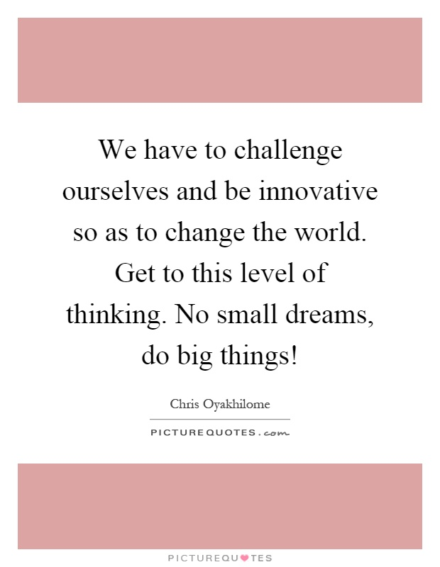 We have to challenge ourselves and be innovative so as to change the world. Get to this level of thinking. No small dreams, do big things! Picture Quote #1