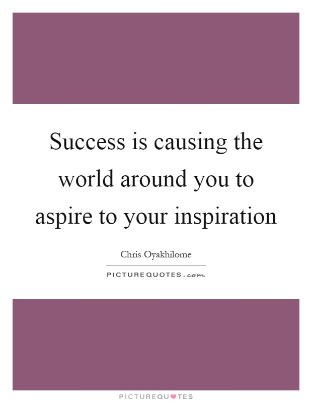 Success is causing the world around you to aspire to your inspiration Picture Quote #1