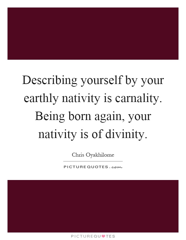 Describing yourself by your earthly nativity is carnality. Being born again, your nativity is of divinity Picture Quote #1