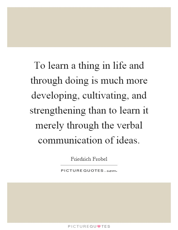 To learn a thing in life and through doing is much more developing, cultivating, and strengthening than to learn it merely through the verbal communication of ideas Picture Quote #1