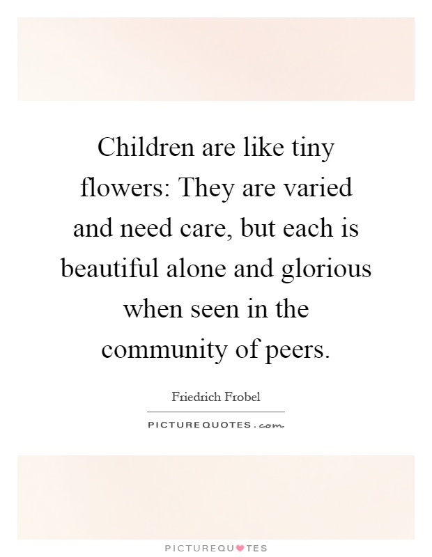 Children Are Like Tiny Flowers They Varied And Need Care But Each Is Beautiful Alone Glorious When Seen In The Community Of Peers