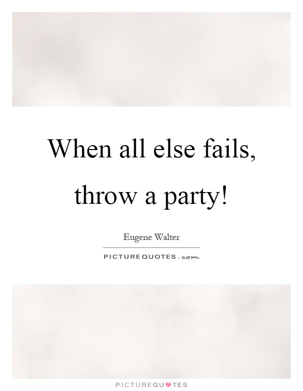 When all else fails, throw a party! Picture Quote #1