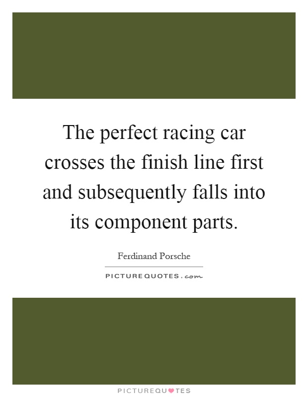 The perfect racing car crosses the finish line first and subsequently falls into its component parts Picture Quote #1
