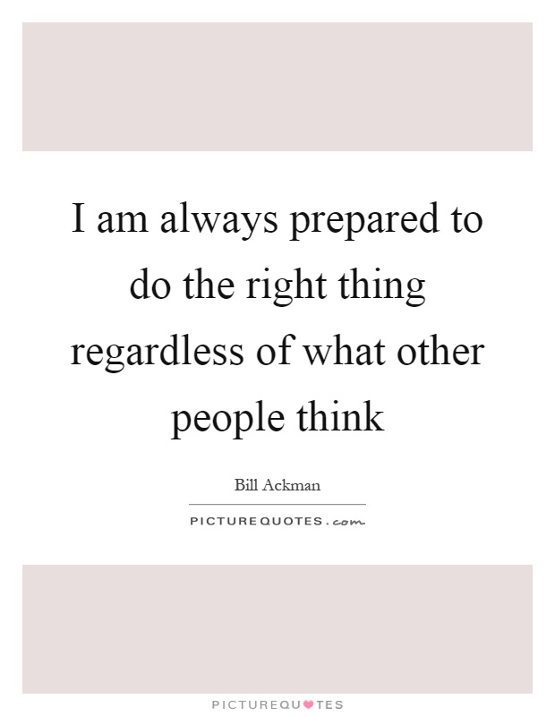 I am always prepared to do the right thing regardless of what other people think Picture Quote #1