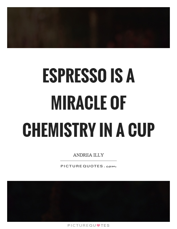 Espresso is a miracle of chemistry in a cup Picture Quote #1