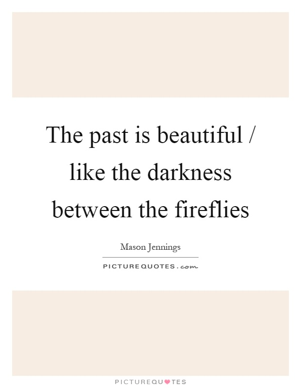 The past is beautiful / like the darkness between the fireflies Picture Quote #1