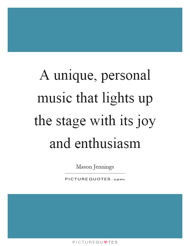 A unique, personal music that lights up the stage with its joy and enthusiasm Picture Quote #1
