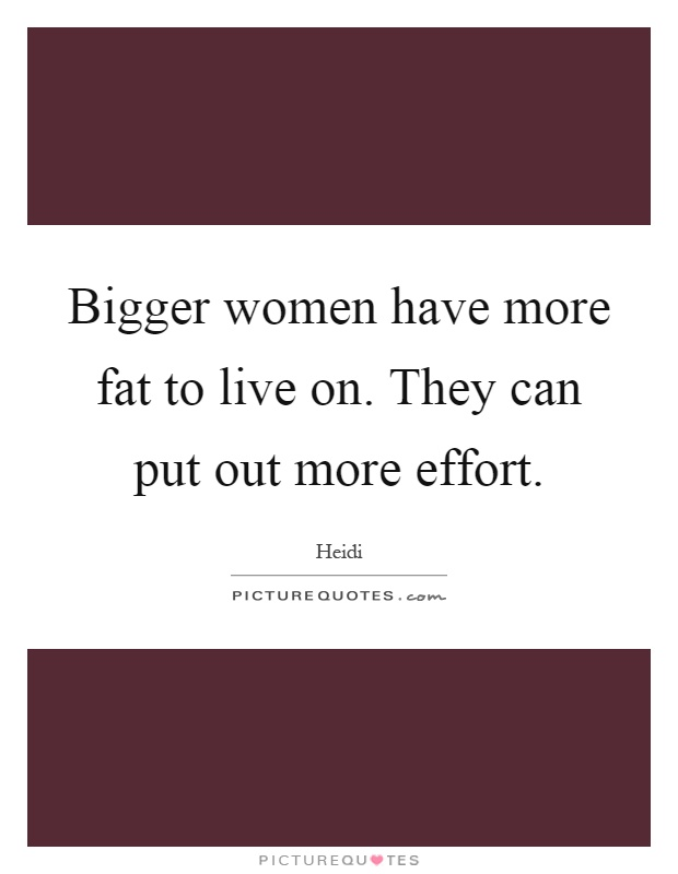 Bigger women have more fat to live on. They can put out more effort Picture Quote #1